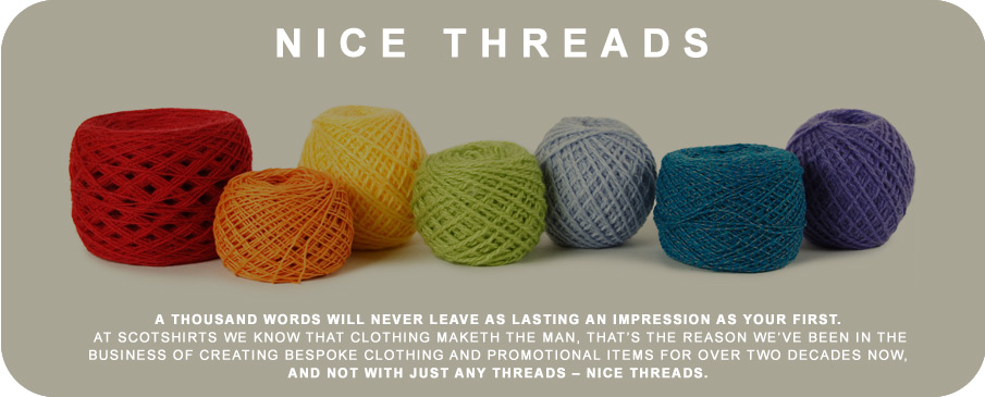 A thousand words will never leave as lasting an impression as your first. At Scotshirts we know that clothing maketh the man, that's the reason we've been in the business of creating bespoke clothing and promotional items for over two decades now, and not with just any threads – nice threads.