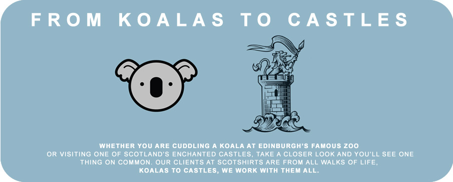 Whether you are cuddling a koala at Edinburgh's famous zoo or visiting one of Scotland's enchanted castles, take a closer look and you'll see one thing on common. Our clients at Scotshirts are from all walks of life, Koalas to castles, we work with them all.