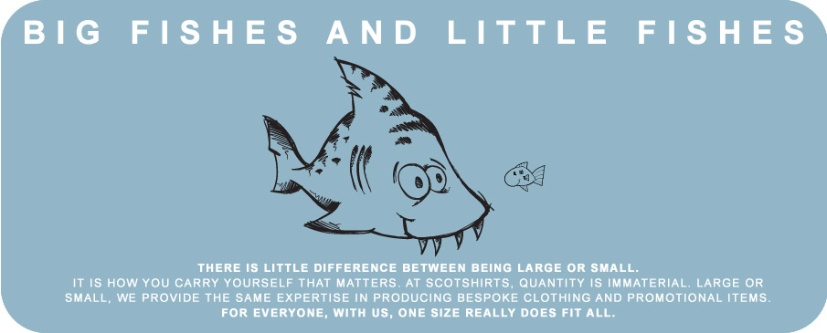 There is little difference between being large or small. At is how you carry yourself that matters. At Scotshirts, quantity is immaterial. Large or small, we provide the same expertise in producing bespoke clothing and promotional items. For everyone, with us, one size really does fit all.